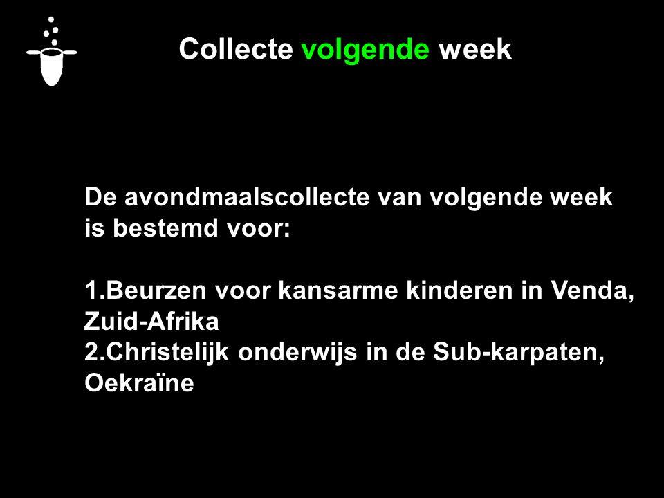 Collecte volgende week De avondmaalscollecte van volgende week is bestemd voor: 1.Beurzen voor kansarme kinderen in Venda, Zuid-Afrika 2.Christelijk onderwijs in de Sub-karpaten, Oekraïne