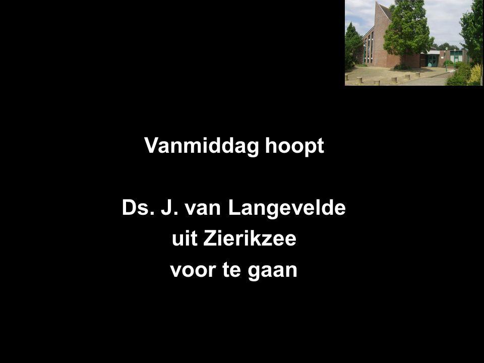 Vanmiddag hoopt Ds. J. van Langevelde uit Zierikzee voor te gaan
