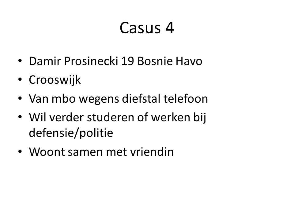 Casus 4 Damir Prosinecki 19 Bosnie Havo Crooswijk Van mbo wegens diefstal telefoon Wil verder studeren of werken bij defensie/politie Woont samen met
