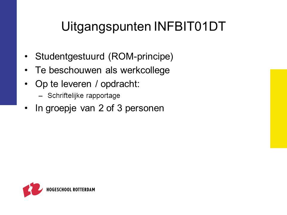 Uitgangspunten INFBIT01DT Studentgestuurd (ROM-principe) Te beschouwen als werkcollege Op te leveren / opdracht: –Schriftelijke rapportage In groepje van 2 of 3 personen