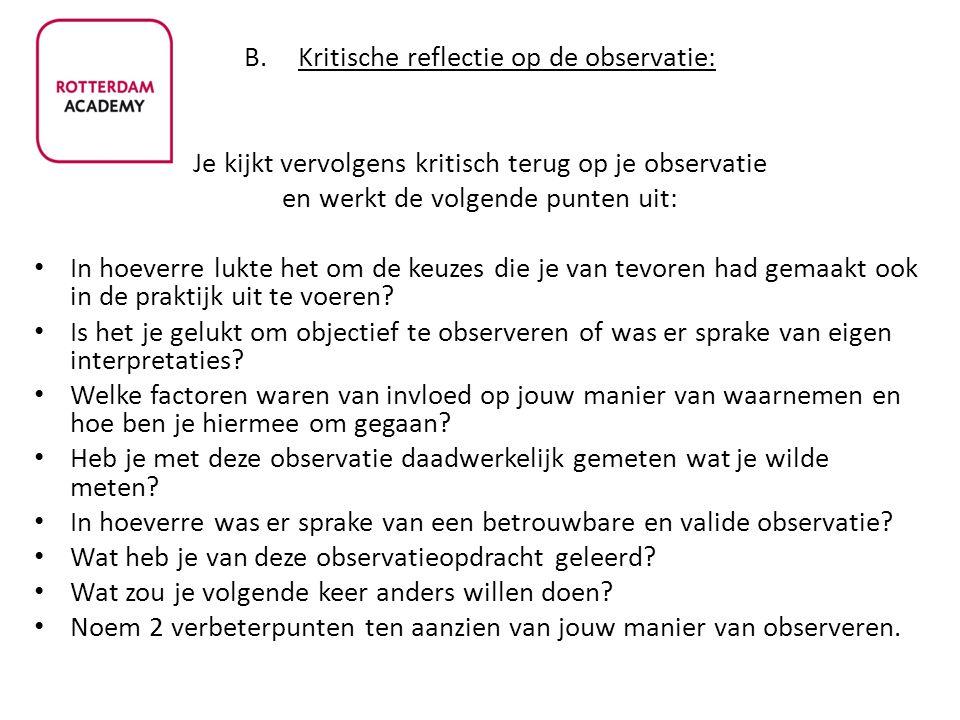 B.Kritische reflectie op de observatie: Je kijkt vervolgens kritisch terug op je observatie en werkt de volgende punten uit: In hoeverre lukte het om