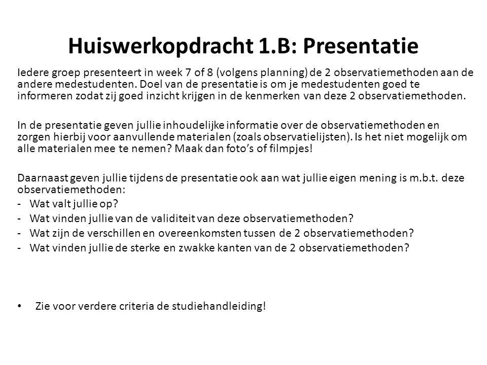 Huiswerkopdracht 1.B: Presentatie Iedere groep presenteert in week 7 of 8 (volgens planning) de 2 observatiemethoden aan de andere medestudenten. Doel