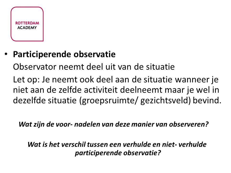 Participerende observatie Observator neemt deel uit van de situatie Let op: Je neemt ook deel aan de situatie wanneer je niet aan de zelfde activiteit