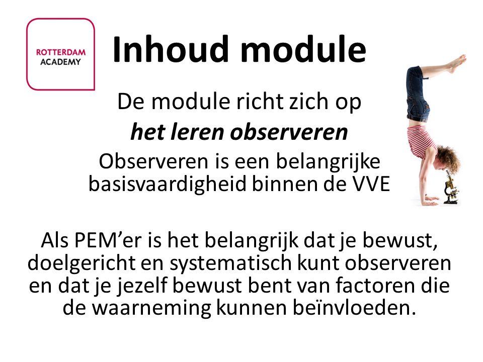 Inhoud module De module richt zich op het leren observeren Observeren is een belangrijke basisvaardigheid binnen de VVE Als PEM'er is het belangrijk d