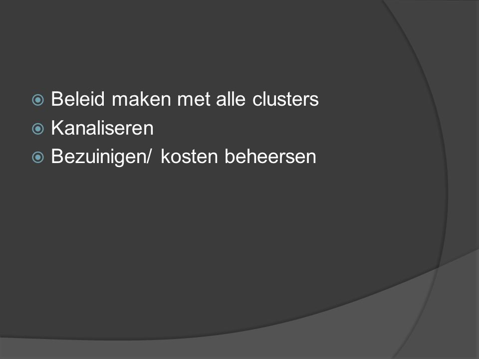  Beleid maken met alle clusters  Kanaliseren  Bezuinigen/ kosten beheersen