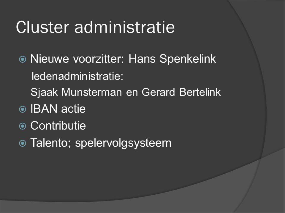 Cluster administratie  Nieuwe voorzitter: Hans Spenkelink ledenadministratie: Sjaak Munsterman en Gerard Bertelink  IBAN actie  Contributie  Talento; spelervolgsysteem