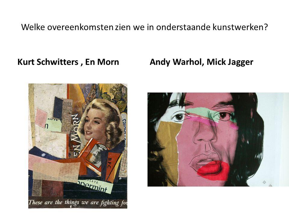 Welke overeenkomsten zien we in onderstaande kunstwerken? Kurt Schwitters, En MornAndy Warhol, Mick Jagger