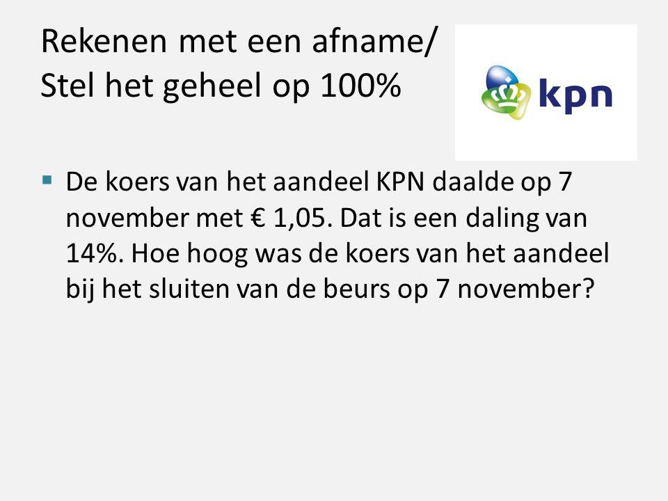 Rekenen met een afname/ Stel het geheel op 100%  De koers van het aandeel KPN daalde op 7 november met € 1,05. Dat is een daling van 14%. Hoe hoog wa