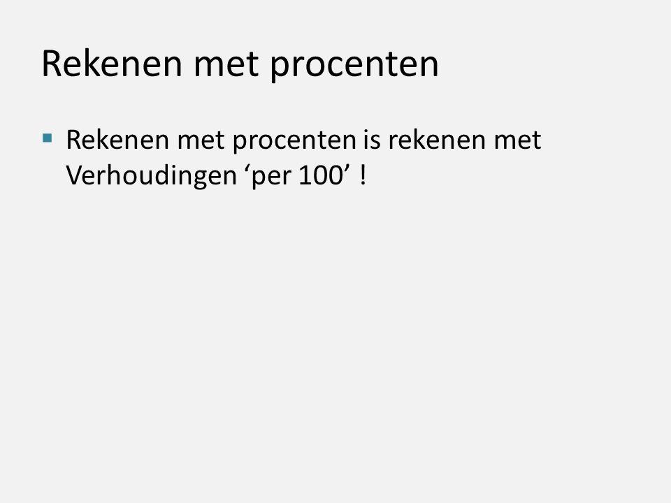 Rekenen met procenten  Rekenen met procenten is rekenen met Verhoudingen 'per 100' !