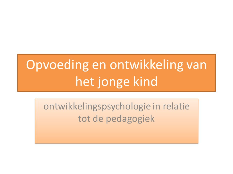 Opvoeding en ontwikkeling van het jonge kind ontwikkelingspsychologie in relatie tot de pedagogiek