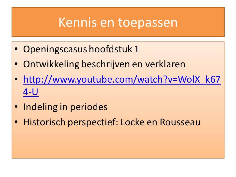 Kennis en toepassen Openingscasus hoofdstuk 1 Ontwikkeling beschrijven en verklaren http://www.youtube.com/watch?v=WolX_k67 4-U http://www.youtube.com/watch?v=WolX_k67 4-U Indeling in periodes Historisch perspectief: Locke en Rousseau Openingscasus hoofdstuk 1 Ontwikkeling beschrijven en verklaren http://www.youtube.com/watch?v=WolX_k67 4-U http://www.youtube.com/watch?v=WolX_k67 4-U Indeling in periodes Historisch perspectief: Locke en Rousseau