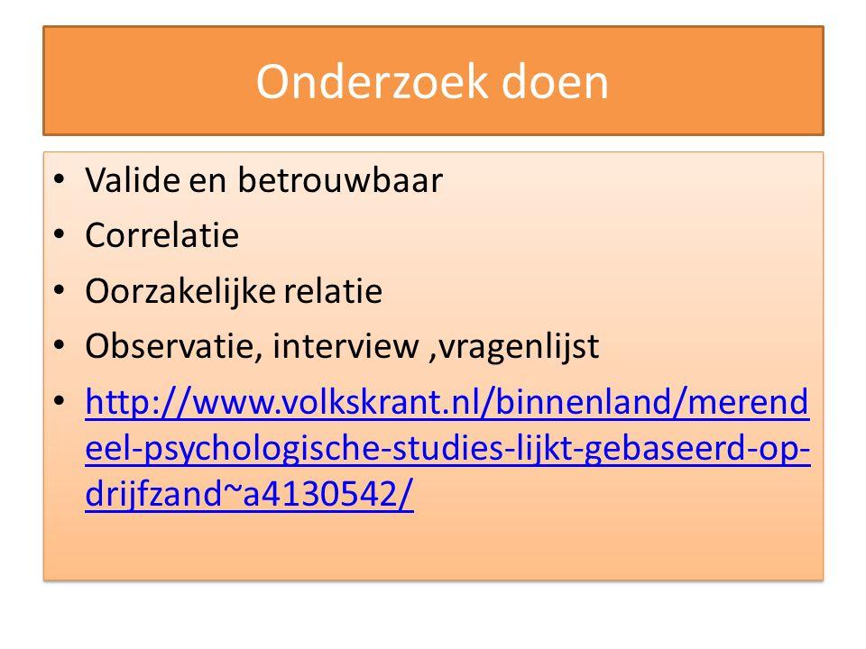 Onderzoek doen Valide en betrouwbaar Correlatie Oorzakelijke relatie Observatie, interview,vragenlijst http://www.volkskrant.nl/binnenland/merend eel-psychologische-studies-lijkt-gebaseerd-op- drijfzand~a4130542/ http://www.volkskrant.nl/binnenland/merend eel-psychologische-studies-lijkt-gebaseerd-op- drijfzand~a4130542/ Valide en betrouwbaar Correlatie Oorzakelijke relatie Observatie, interview,vragenlijst http://www.volkskrant.nl/binnenland/merend eel-psychologische-studies-lijkt-gebaseerd-op- drijfzand~a4130542/ http://www.volkskrant.nl/binnenland/merend eel-psychologische-studies-lijkt-gebaseerd-op- drijfzand~a4130542/