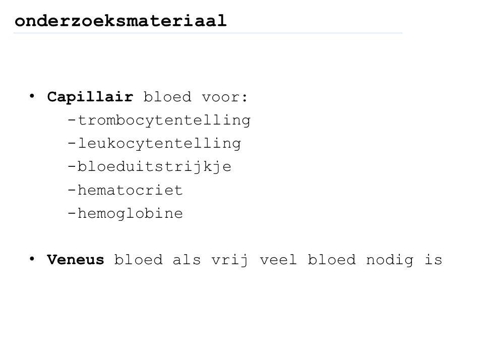 onderzoeksmateriaal Capillair bloed voor: -trombocytentelling -leukocytentelling -bloeduitstrijkje -hematocriet -hemoglobine Veneus bloed als vrij vee