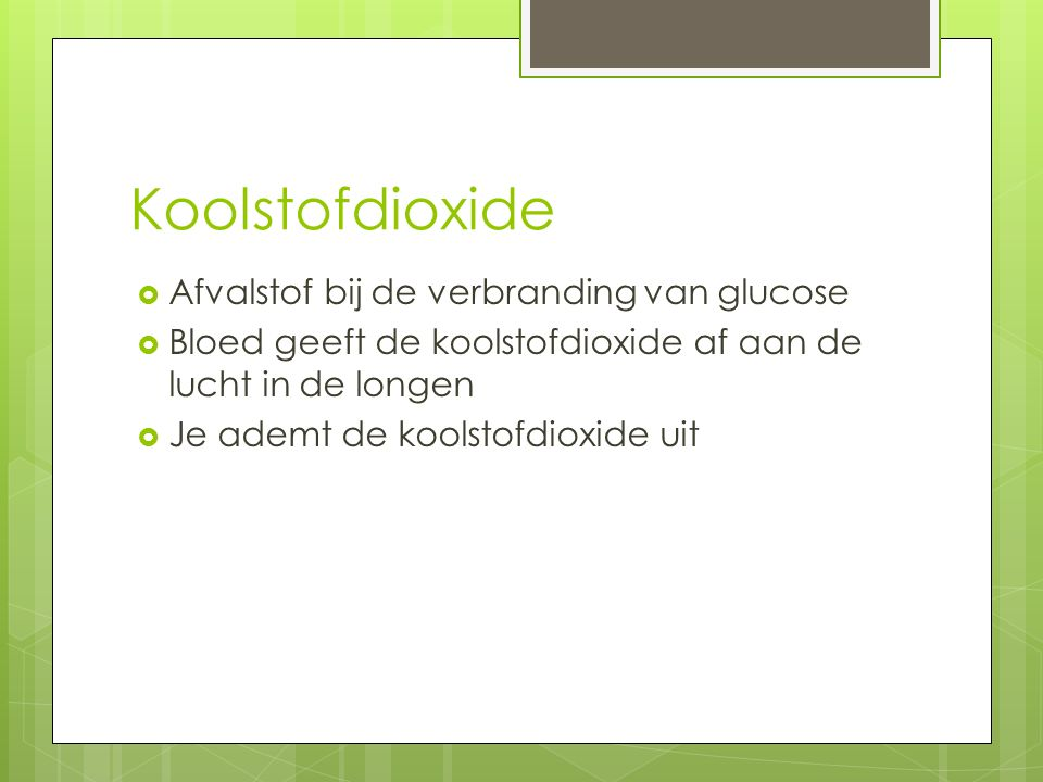 Koolstofdioxide  Afvalstof bij de verbranding van glucose  Bloed geeft de koolstofdioxide af aan de lucht in de longen  Je ademt de koolstofdioxide