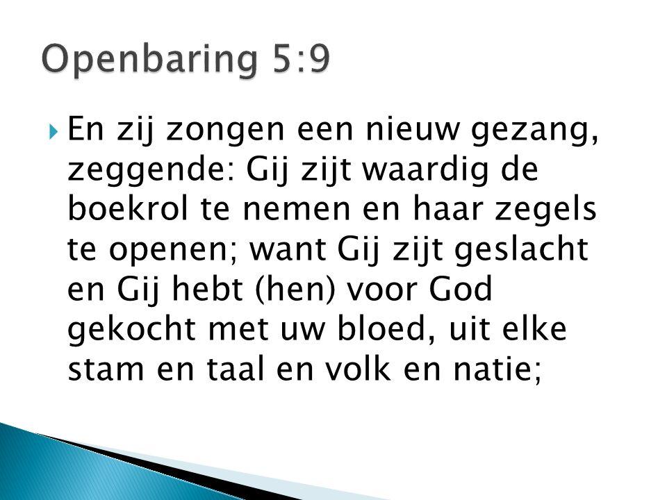  En zij zongen een nieuw gezang, zeggende: Gij zijt waardig de boekrol te nemen en haar zegels te openen; want Gij zijt geslacht en Gij hebt (hen) voor God gekocht met uw bloed, uit elke stam en taal en volk en natie;