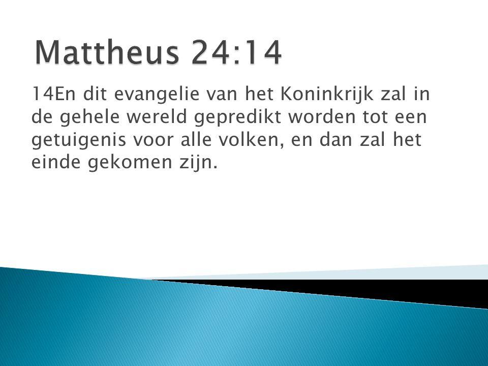 14En dit evangelie van het Koninkrijk zal in de gehele wereld gepredikt worden tot een getuigenis voor alle volken, en dan zal het einde gekomen zijn.