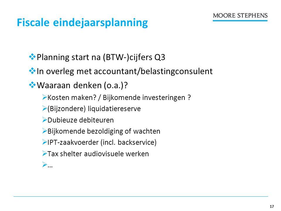 17 Fiscale eindejaarsplanning  Planning start na (BTW-)cijfers Q3  In overleg met accountant/belastingconsulent  Waaraan denken (o.a.).
