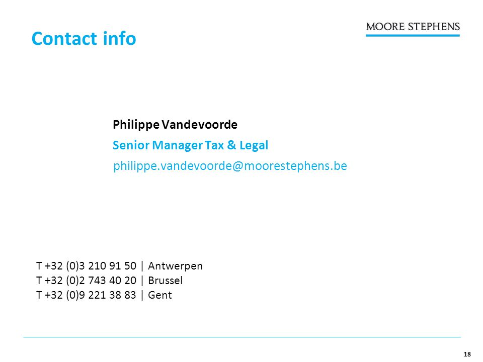 18 Contact info T +32 (0)3 210 91 50 | Antwerpen T +32 (0)2 743 40 20 | Brussel T +32 (0)9 221 38 83 | Gent Philippe Vandevoorde Senior Manager Tax & Legal philippe.vandevoorde@moorestephens.be