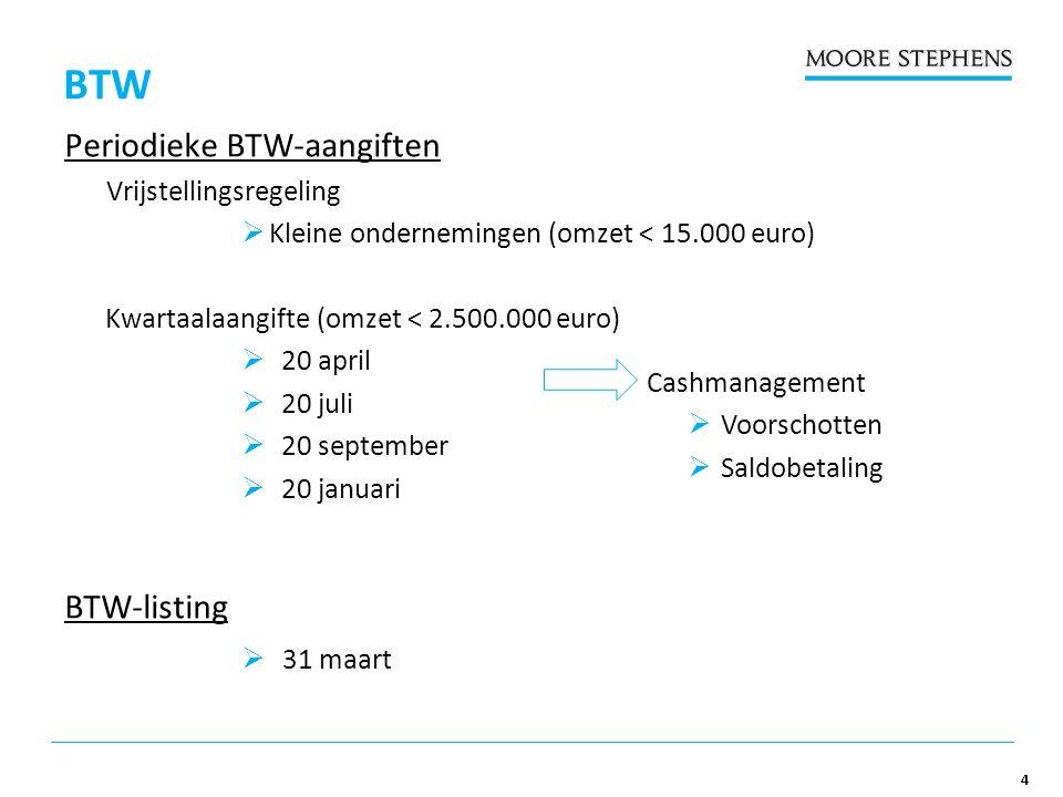 4 BTW Periodieke BTW-aangiften Vrijstellingsregeling  Kleine ondernemingen (omzet < 15.000 euro) Kwartaalaangifte (omzet < 2.500.000 euro)  20 april  20 juli  20 september  20 januari BTW-listing  31 maart Cashmanagement  Voorschotten  Saldobetaling