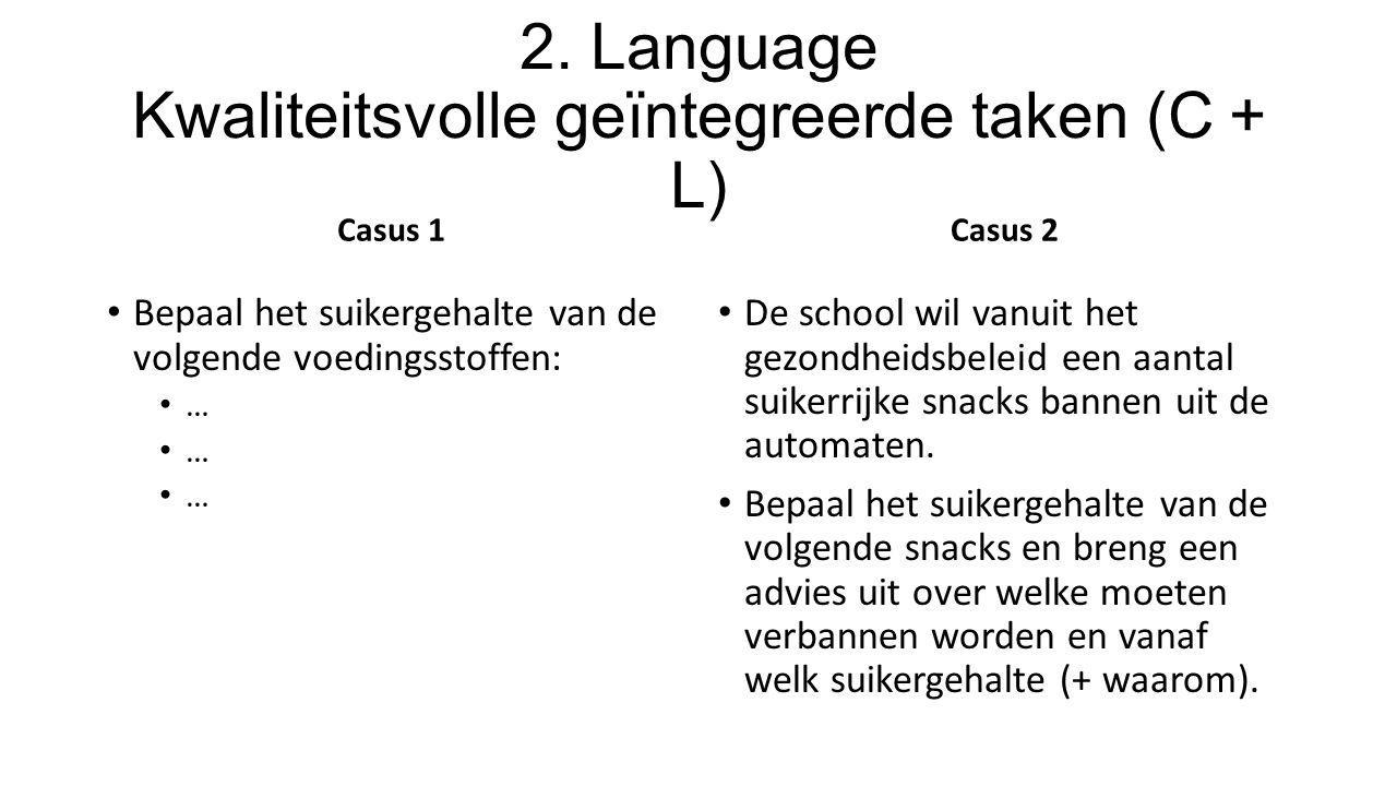 2. Language Kwaliteitsvolle geïntegreerde taken (C + L) Casus 1 Bepaal het suikergehalte van de volgende voedingsstoffen: … Casus 2 De school wil vanu