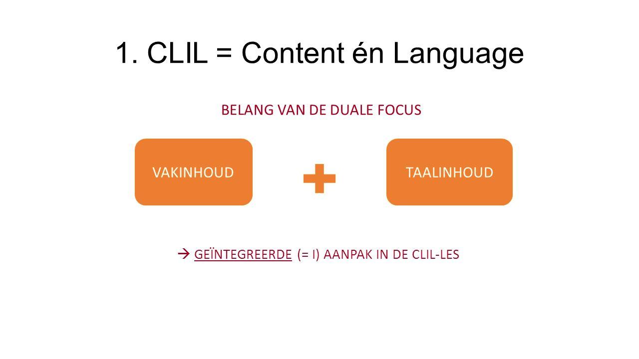 1. CLIL = Content én Language BELANG VAN DE DUALE FOCUS VAKINHOUDTAALINHOUD  GEÏNTEGREERDE (= I) AANPAK IN DE CLIL-LES