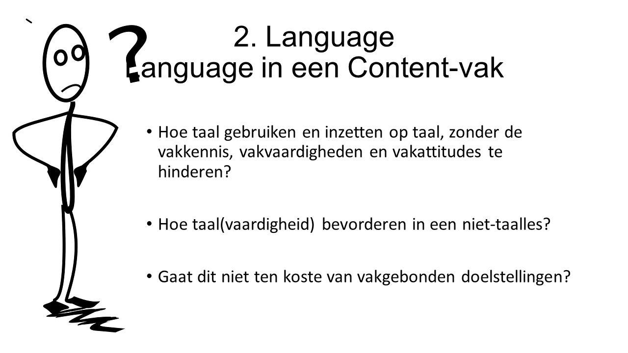 2. Language Language in een Content-vak Hoe taal gebruiken en inzetten op taal, zonder de vakkennis, vakvaardigheden en vakattitudes te hinderen? Hoe