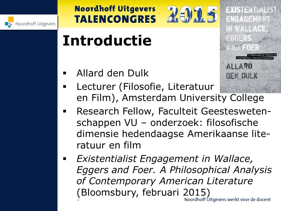 2 Introductie  Allard den Dulk  Lecturer (Filosofie, Literatuur en Film), Amsterdam University College  Research Fellow, Faculteit Geestesweten- schappen VU – onderzoek: filosofische dimensie hedendaagse Amerikaanse lite- ratuur en film  Existentialist Engagement in Wallace, Eggers and Foer.
