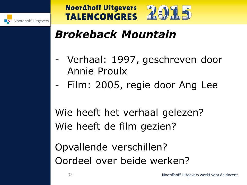 33 Brokeback Mountain -Verhaal: 1997, geschreven door Annie Proulx -Film: 2005, regie door Ang Lee Wie heeft het verhaal gelezen.