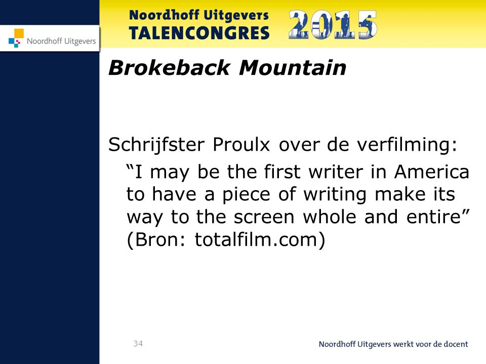 34 Brokeback Mountain Schrijfster Proulx over de verfilming: I may be the first writer in America to have a piece of writing make its way to the screen whole and entire (Bron: totalfilm.com)