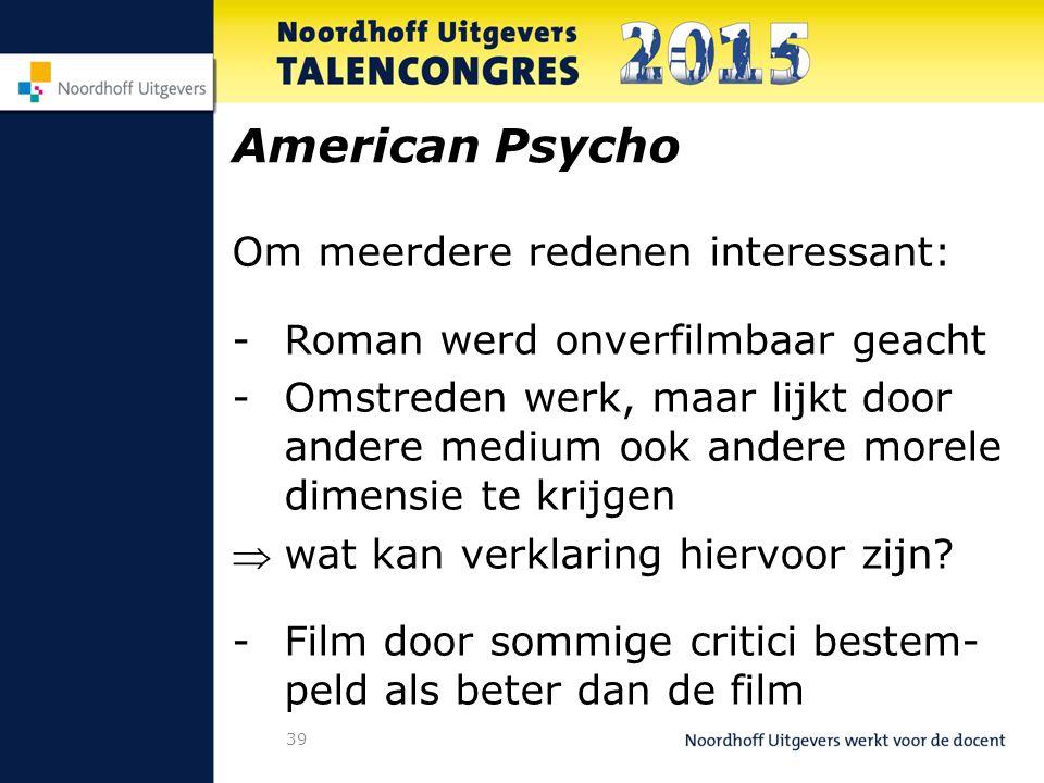 39 American Psycho Om meerdere redenen interessant: -Roman werd onverfilmbaar geacht -Omstreden werk, maar lijkt door andere medium ook andere morele dimensie te krijgen wat kan verklaring hiervoor zijn.