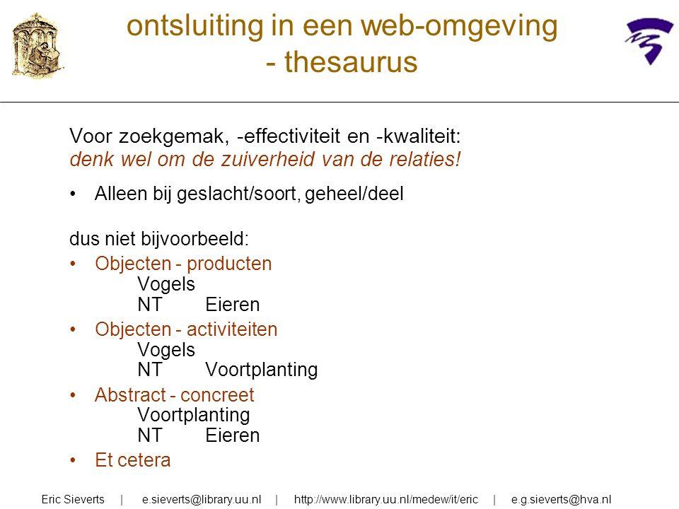 ontsluiting in een web-omgeving - thesaurus voordelen: formaliseert/uniformeert betekenis van woorden (geen problemen met synoniemen en homoniemen) hiërarchie met NT- en BT-relaties maakt generiek zoeken mogelijk postcoördinatief karakter van thesauri bevordert flexibeler zoekproces maar er zijn ook gebruikersproblemen: Eric Sieverts | e.sieverts@library.uu.nl | http://www.library.uu.nl/medew/it/eric | e.g.sieverts@hva.nl