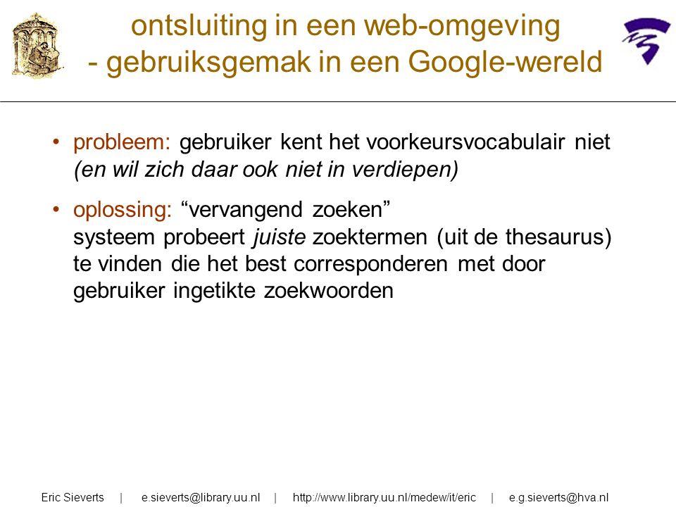 ontsluiting in een web-omgeving - gebruiksgemak in een Google-wereld Eric Sieverts | e.sieverts@library.uu.nl | http://www.library.uu.nl/medew/it/eric | e.g.sieverts@hva.nl probleem: gebruiker kent het voorkeursvocabulair niet (en wil zich daar ook niet in verdiepen) oplossing: vervangend zoeken systeem probeert juiste zoektermen (uit de thesaurus) te vinden die het best corresponderen met door gebruiker ingetikte zoekwoorden