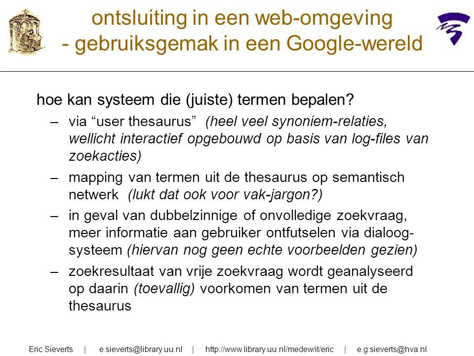 ontsluiting in een web-omgeving - gebruiksgemak in een Google-wereld Eric Sieverts | e.sieverts@library.uu.nl | http://www.library.uu.nl/medew/it/eric | e.g.sieverts@hva.nl probleem: gebruiker realiseert zich niet (actief) dat algemene term niet vanzelf specifiekere begrippen impliceert oplossing: automatisch generiek zoeken systeem voegt automatisch narrower terms van thesaurusterm aan zoekvraag toe test met systeem dat verregaand related terms aan zoekvraag toevoegt en conceptuele afstand van termen waarop document is gevonden als ranking-parameter gebruikt (Tudhope 2006) voorbeeld van beide genoemde technieken: Pubmed database op internet