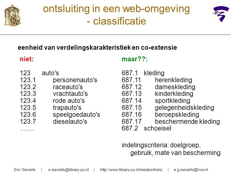 ontsluiting in een web-omgeving - classificatie eenheid van verdelingskarakteristiek en co-extensie Eric Sieverts | e.sieverts@library.uu.nl | http://www.library.uu.nl/medew/it/eric | e.g.sieverts@hva.nl maar : 687.1kleding 687.11herenkleding 687.12dameskleding 687.13kinderkleding 687.14sportkleding 687.15gelegenheidskleding 687.16beroepskleding 687.17beschermende kleding 687.2schoeisel indelingscriteria: doelgroep, gebruik, mate van bescherming niet: 123auto s 123.1personenauto s 123.2raceauto s 123.3vrachtauto s 123.4rode auto s 123.5trapauto s 123.6speelgoedauto s 123.7dieselauto s........