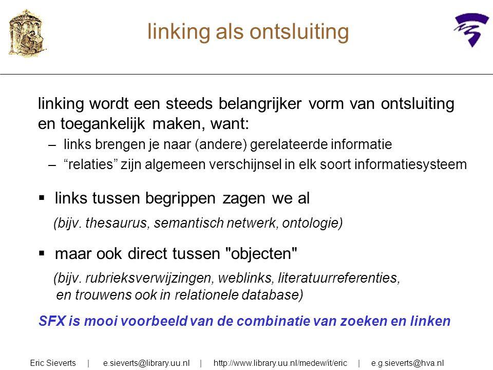 linking als ontsluiting linking wordt een steeds belangrijker vorm van ontsluiting en toegankelijk maken, want: –links brengen je naar (andere) gerelateerde informatie – relaties zijn algemeen verschijnsel in elk soort informatiesysteem  links tussen begrippen zagen we al (bijv.