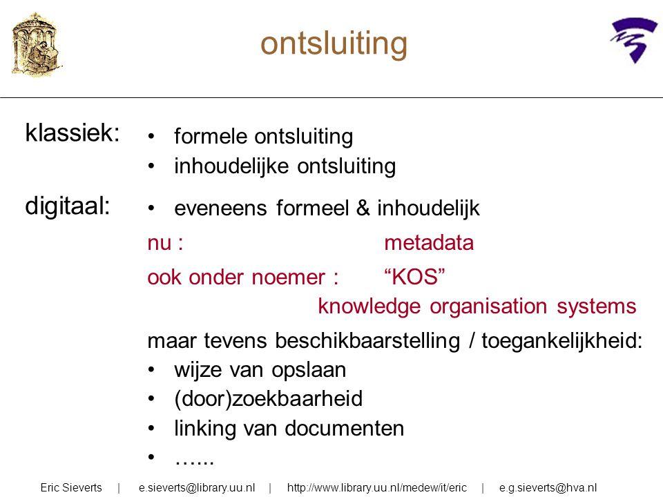 ontsluiting Eric Sieverts | e.sieverts@library.uu.nl | http://www.library.uu.nl/medew/it/eric | e.g.sieverts@hva.nl formele ontsluiting inhoudelijke o