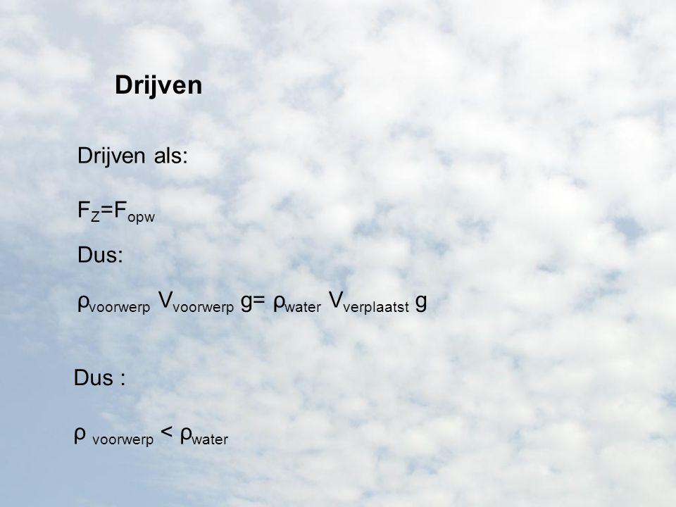 Drijven Drijven als: F Z =F opw Dus: ρ voorwerp V voorwerp g= ρ water V verplaatst g Dus : ρ voorwerp < ρ water