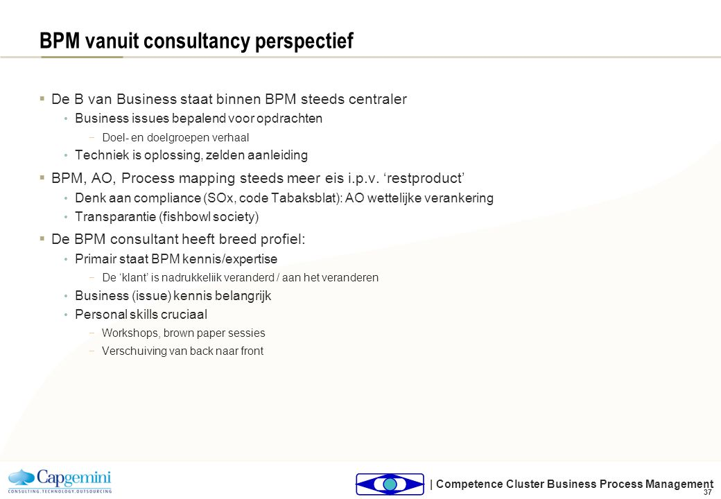| Competence Cluster Business Process Management 37 BPM vanuit consultancy perspectief  De B van Business staat binnen BPM steeds centraler Business