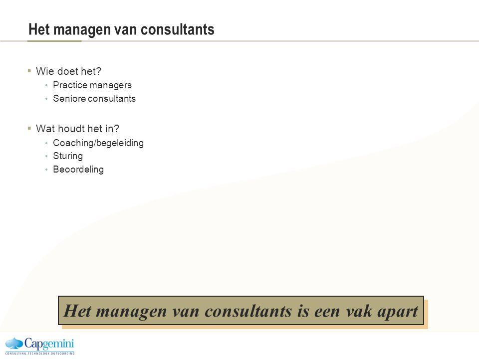 Het managen van consultants  Wie doet het? Practice managers Seniore consultants  Wat houdt het in? Coaching/begeleiding Sturing Beoordeling Het man