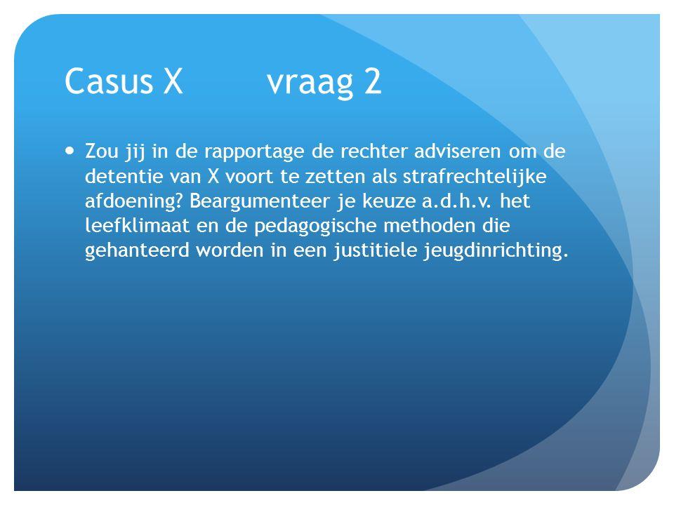 Casus Xvraag 2 Zou jij in de rapportage de rechter adviseren om de detentie van X voort te zetten als strafrechtelijke afdoening? Beargumenteer je keu
