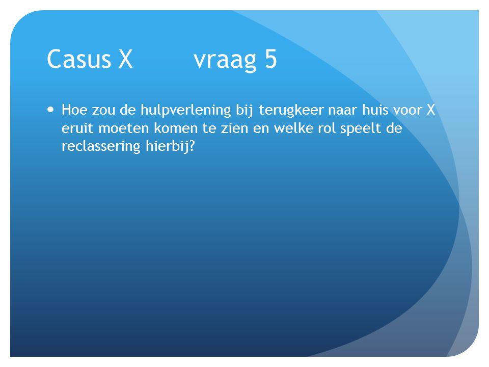 Casus Xvraag 5 Hoe zou de hulpverlening bij terugkeer naar huis voor X eruit moeten komen te zien en welke rol speelt de reclassering hierbij?