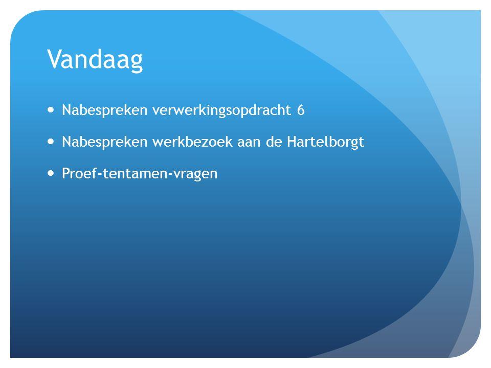 Vandaag Nabespreken verwerkingsopdracht 6 Nabespreken werkbezoek aan de Hartelborgt Proef-tentamen-vragen