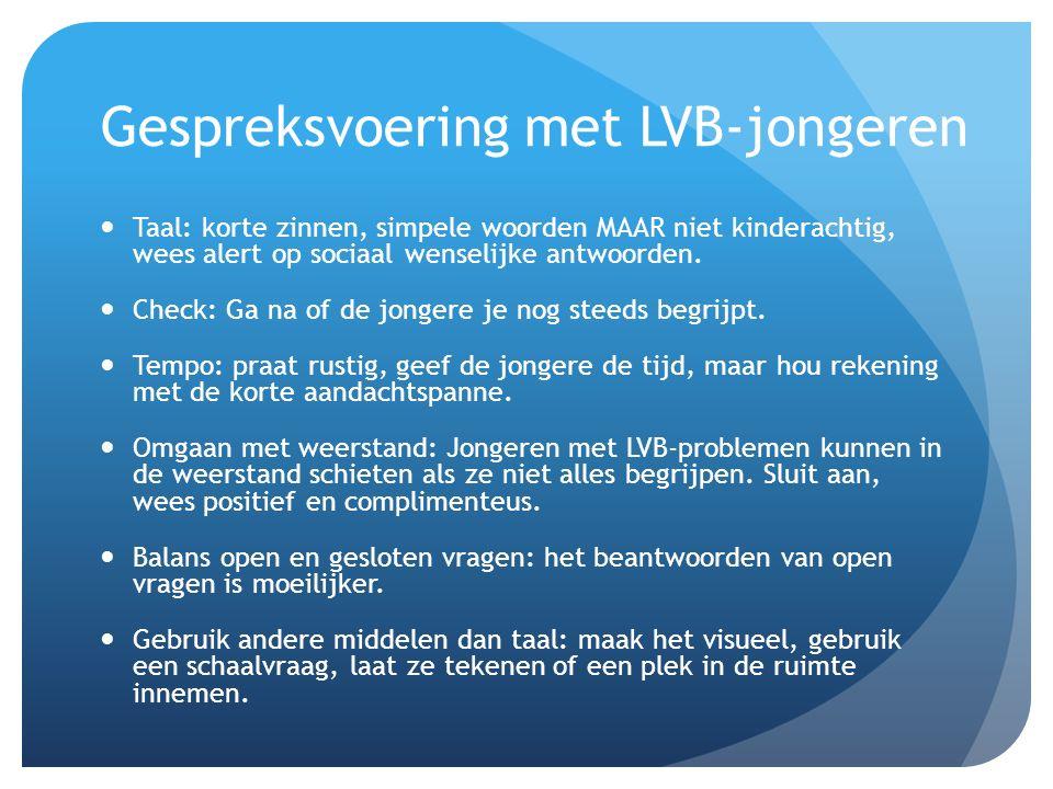 Gespreksvoering met LVB-jongeren Taal: korte zinnen, simpele woorden MAAR niet kinderachtig, wees alert op sociaal wenselijke antwoorden. Check: Ga na