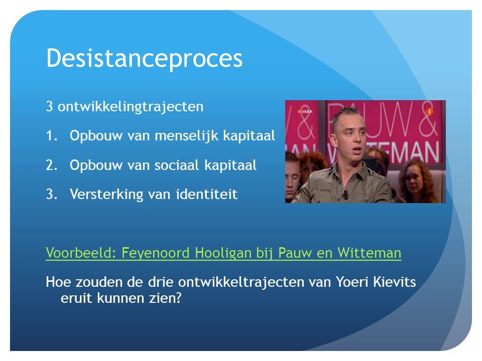Desistanceproces 3 ontwikkelingtrajecten 1.Opbouw van menselijk kapitaal 2.Opbouw van sociaal kapitaal 3.Versterking van identiteit Voorbeeld: Feyenoord Hooligan bij Pauw en Witteman Hoe zouden de drie ontwikkeltrajecten van Yoeri Kievits eruit kunnen zien?