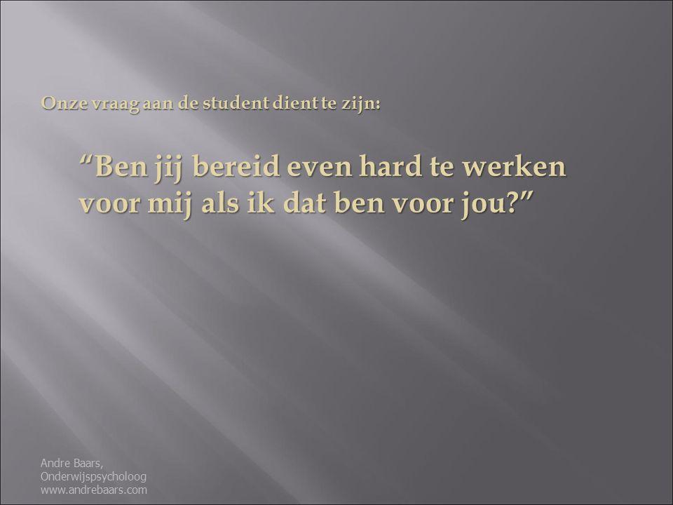 Onze vraag aan de student dient te zijn: Ben jij bereid even hard te werken voor mij als ik dat ben voor jou Andre Baars, Onderwijspsycholoog www.andrebaars.com