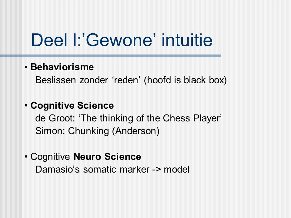 Deel I:'Gewone' intuitie Behaviorisme Beslissen zonder 'reden' (hoofd is black box) Cognitive Science de Groot: 'The thinking of the Chess Player' Simon: Chunking (Anderson) Cognitive Neuro Science Damasio's somatic marker -> model