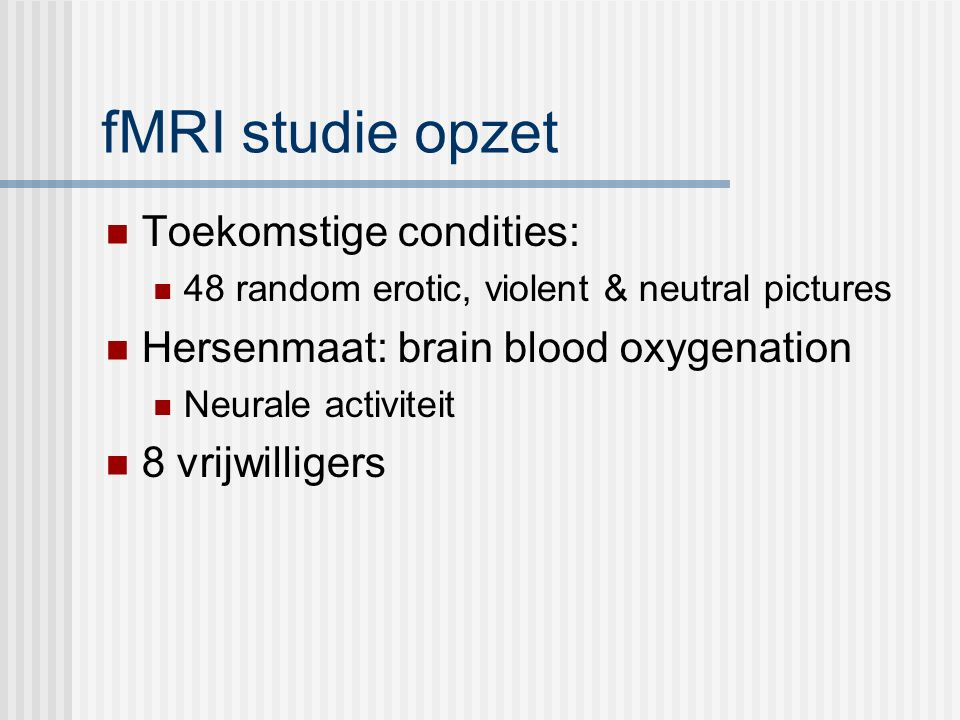 fMRI studie opzet Toekomstige condities: 48 random erotic, violent & neutral pictures Hersenmaat: brain blood oxygenation Neurale activiteit 8 vrijwilligers