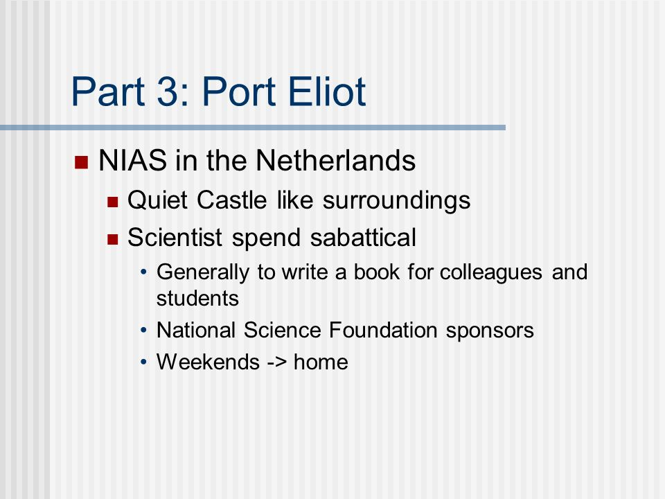 Part 3: Port Eliot NIAS in the Netherlands Quiet Castle like surroundings Scientist spend sabattical Generally to write a book for colleagues and students National Science Foundation sponsors Weekends -> home