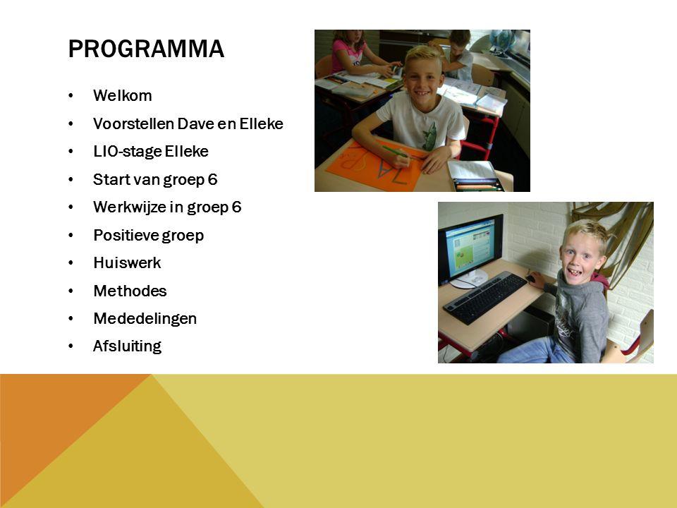 PROGRAMMA Welkom Voorstellen Dave en Elleke LIO-stage Elleke Start van groep 6 Werkwijze in groep 6 Positieve groep Huiswerk Methodes Mededelingen Afsluiting
