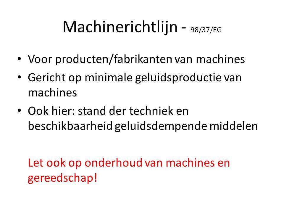 Machinerichtlijn - 98/37/EG Voor producten/fabrikanten van machines Gericht op minimale geluidsproductie van machines Ook hier: stand der techniek en beschikbaarheid geluidsdempende middelen Let ook op onderhoud van machines en gereedschap!